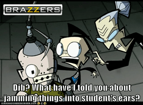 Dib? What have I told you about jamming things into student's ears?