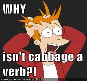 WHY  isn't cabbage a verb?!