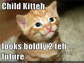Child Kitteh  looks boldly 2 teh future