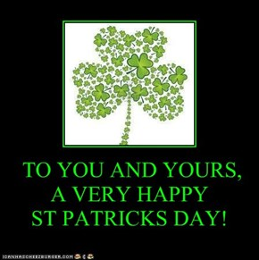 TO YOU AND YOURS, A VERY HAPPY  ST PATRICKS DAY!