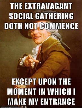THE EXTRAVAGANT SOCIAL GATHERING DOTH NOT COMMENCE  EXCEPT UPON THE MOMENT IN WHICH I MAKE MY ENTRANCE
