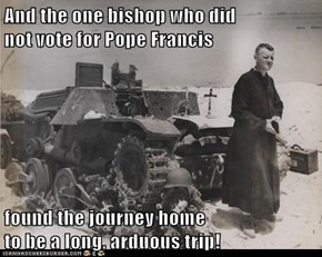And the one bishop who did                                                                   not vote for Pope Francis  found the journey home                                                                      to be a long, arduous trip!