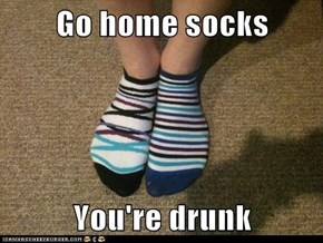 Go home socks  You're drunk