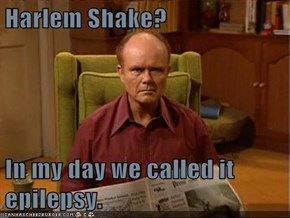 Harlem Shake?  In my day we called it epilepsy.