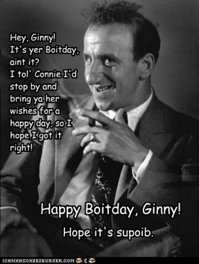 Hey, Ginny! It's yer Boitday, aint it? I tol' Connie I'd stop by and bring ya her wishes for a happy day, so I hope I got it right!