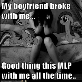 My boyfriend broke with me...  Good thing this MLP with me all the time..
