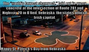 "The ""world's largest shamrock,"" laid out in green concrete at the intersection of Route 281 and Highway 20 in O'Neil, Nebraska, the state's official Irish capital.  Happy St. Patrick's Day from Nebraska"