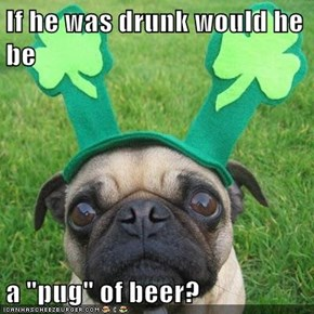 "If he was drunk would he be  a ""pug"" of beer?"