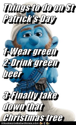 Things to do on St Patrick's Day 1-Wear green         2-Drink green beer 3-Finally take down that Christmas tree