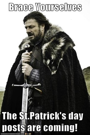 Brace Yourselves  The St.Patrick's day posts are coming!