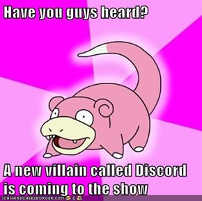 Have you guys heard?  A new villain called Discord is coming to the show