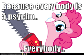 Because everybody is a psycho..  ..Everybody..