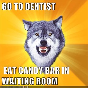 GO TO DENTIST   EAT CANDY BAR IN WAITING ROOM