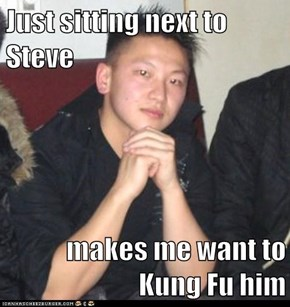 Just sitting next to Steve  makes me want to Kung Fu him