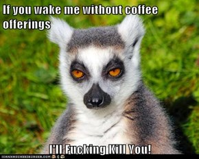 If you wake me without coffee offerings  I'll Fucking Kill You!