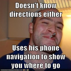 Doesn't know directions either  Uses his phone navigation to show you where to go