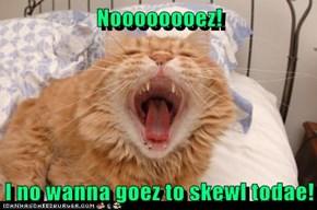 Noooooooez!  I no wanna goez to skewl todae!