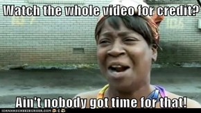 Watch the whole video for credit?  Ain't nobody got time for that!