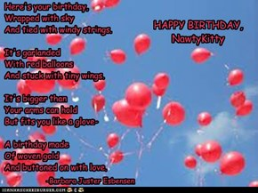 Here's your birthday, Wrapped with sky And tied with windy strings.   It's garlanded With red balloons And stuck with tiny wings.    It's bigger than Your arms can hold But fits you like a glove-  A birthday made Of woven gold And buttoned on with love.