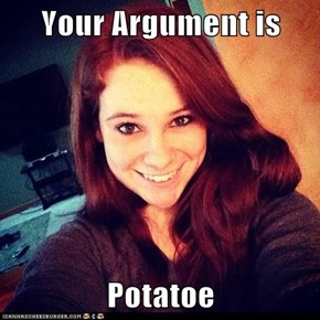 Your Argument is  Potatoe
