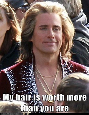 My hair is worth more than you are