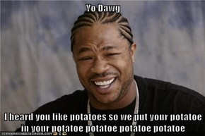 Yo Dawg   I heard you like potatoes so we put your potatoe in your potatoe potatoe potatoe potatoe