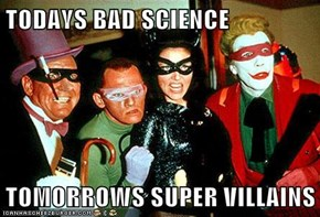 TODAYS BAD SCIENCE  TOMORROWS SUPER VILLAINS