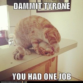DAMMIT TYRONE  YOU HAD ONE JOB
