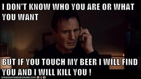 I DON'T KNOW WHO YOU ARE OR WHAT YOU WANT  BUT IF YOU TOUCH MY BEER I WILL FIND YOU AND I WILL KILL YOU !