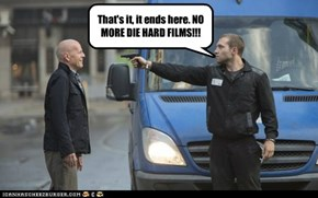 That's it, it ends here. NO MORE DIE HARD FILMS!!!
