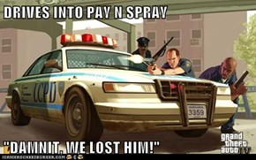 "DRIVES INTO PAY N SPRAY  ""DAMNIT, WE LOST HIM!"""