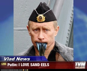 Vlad News - Putin: I LOVE SAND EELS
