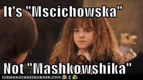 """It's """"Mscichowska""""   Not """"Mashkowshika"""""""