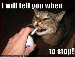 I will tell you when  to stop!
