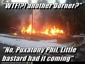 """WTF!?! another Dorner?""  ""No, Puxatony Phil, Little bastard had it coming"""