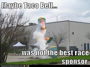 Maybe Taco Bell...  ... was not the best race sponsor.