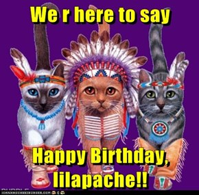 We r here to say  Happy Birthday, lilapache!!