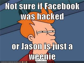 Not sure if Facebook was hacked  or Jason is just a weenie