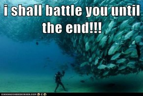 i shall battle you until the end!!!