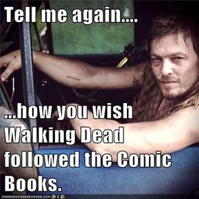 Tell me again....  ...how you wish Walking Dead followed the Comic Books.
