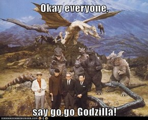 Okay everyone,  say go,go Godzilla!