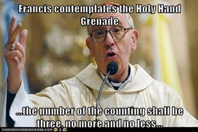 Francis contemplates the Holy Hand Grenade   ...the number of the counting shall be three, no more and no less...