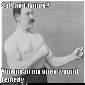 Salt and lemon?  You mean my open wound remedy