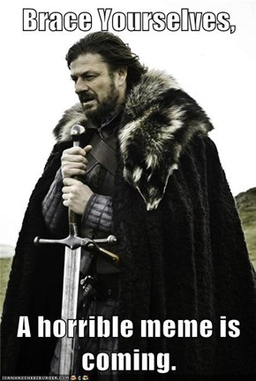 Brace Yourselves,  A horrible meme is coming.