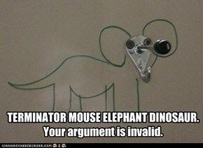 TERMINATOR MOUSE ELEPHANT DINOSAUR. Your argument is invalid.