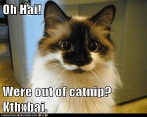 Oh Hai!  Were out of catnip? Kthxbai.