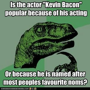 "Is the actor ""Kevin Bacon"" popular because of his acting"
