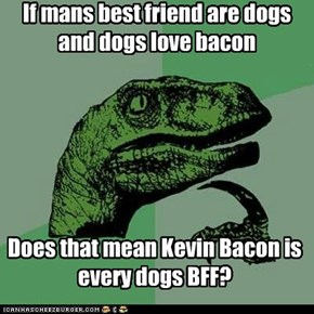 If mans best friend are dogs and dogs love bacon