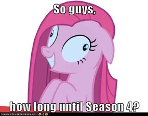 So guys,  how long until Season 4?