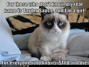 For those who don't know, my real name is Tarder Sauce, and I'm a girl.  For everyone who knows, STFU and die.